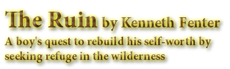 The Ruin by Kenneth Fenter A boy's quest to rebuild his self-worth by seeking refuge in the wilderness