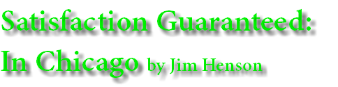 Satisfaction Guaranteed: In Chicago by Jim Henson